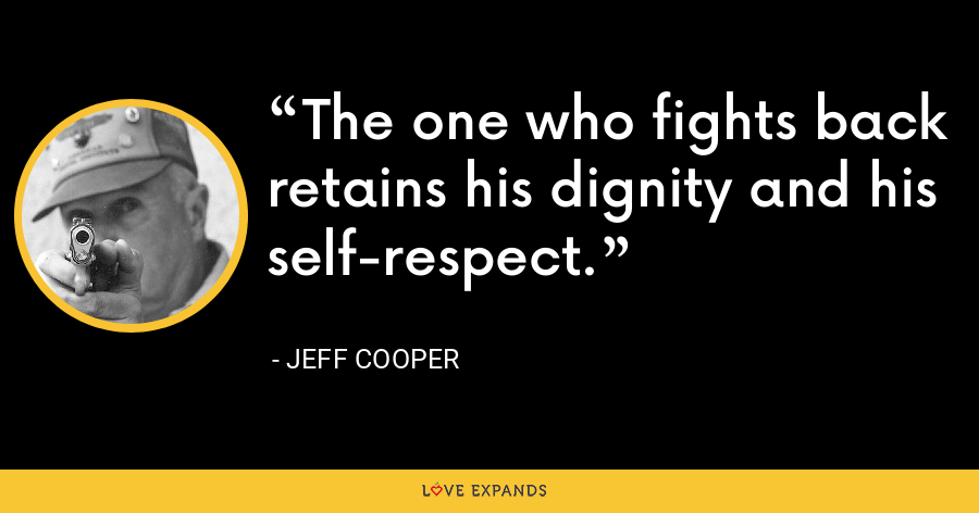 The one who fights back retains his dignity and his self-respect. - Jeff Cooper