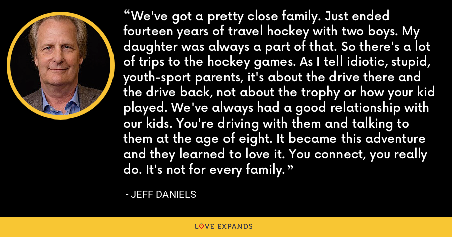 We've got a pretty close family. Just ended fourteen years of travel hockey with two boys. My daughter was always a part of that. So there's a lot of trips to the hockey games. As I tell idiotic, stupid, youth-sport parents, it's about the drive there and the drive back, not about the trophy or how your kid played. We've always had a good relationship with our kids. You're driving with them and talking to them at the age of eight. It became this adventure and they learned to love it. You connect, you really do. It's not for every family. - Jeff Daniels