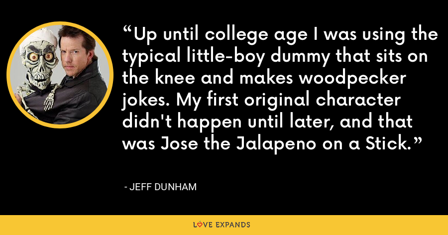 Up until college age I was using the typical little-boy dummy that sits on the knee and makes woodpecker jokes. My first original character didn't happen until later, and that was Jose the Jalapeno on a Stick. - Jeff Dunham