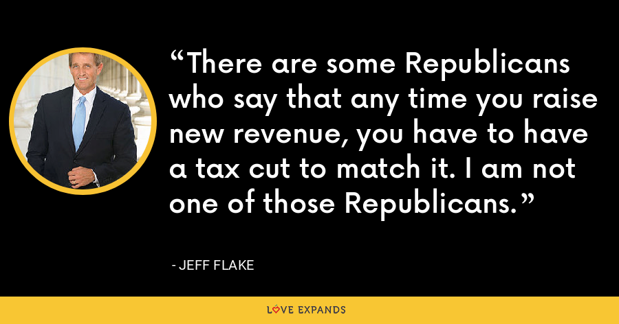 There are some Republicans who say that any time you raise new revenue, you have to have a tax cut to match it. I am not one of those Republicans. - Jeff Flake