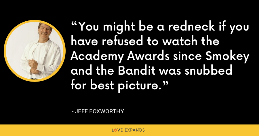 You might be a redneck if you have refused to watch the Academy Awards since Smokey and the Bandit was snubbed for best picture. - Jeff Foxworthy