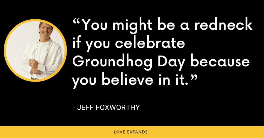 You might be a redneck if you celebrate Groundhog Day because you believe in it. - Jeff Foxworthy