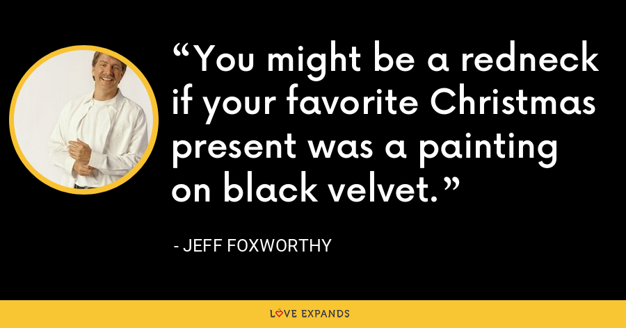 You might be a redneck if your favorite Christmas present was a painting on black velvet. - Jeff Foxworthy