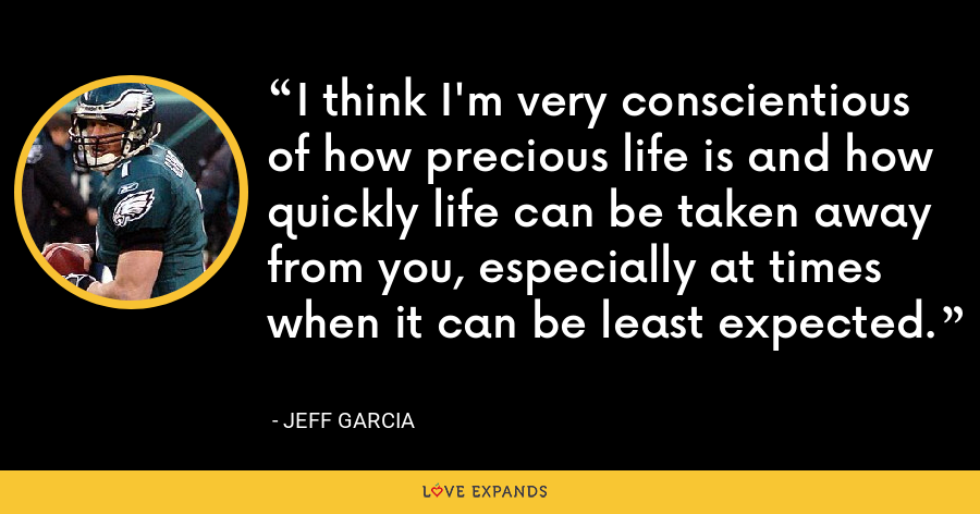 I think I'm very conscientious of how precious life is and how quickly life can be taken away from you, especially at times when it can be least expected. - Jeff Garcia