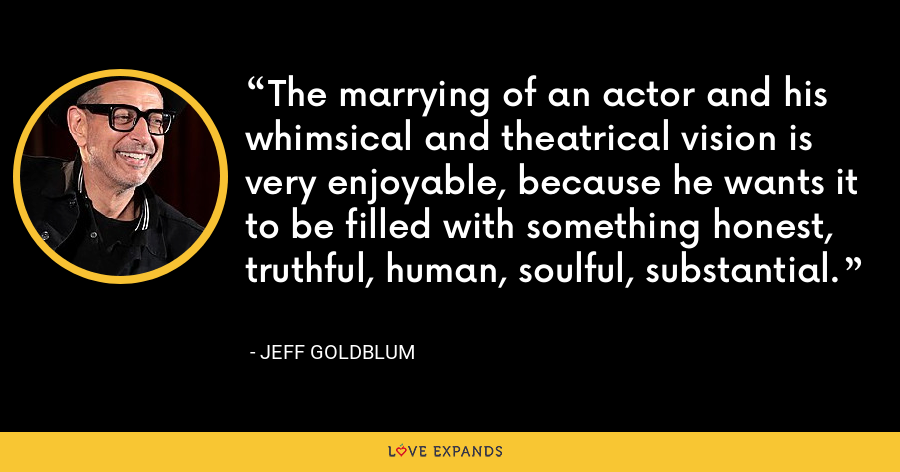 The marrying of an actor and his whimsical and theatrical vision is very enjoyable, because he wants it to be filled with something honest, truthful, human, soulful, substantial. - Jeff Goldblum