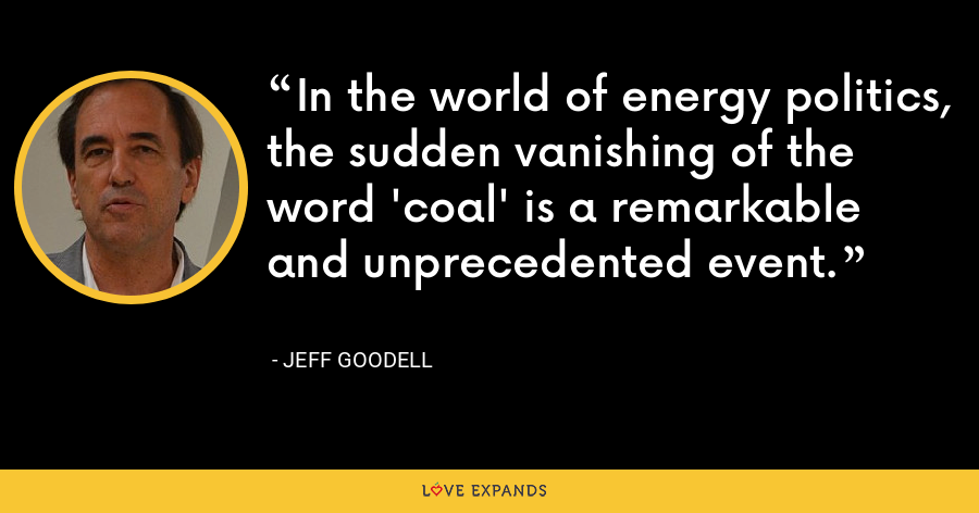 In the world of energy politics, the sudden vanishing of the word 'coal' is a remarkable and unprecedented event. - Jeff Goodell