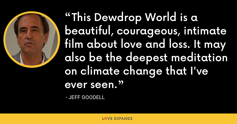 This Dewdrop World is a beautiful, courageous, intimate film about love and loss. It may also be the deepest meditation on climate change that I've ever seen. - Jeff Goodell
