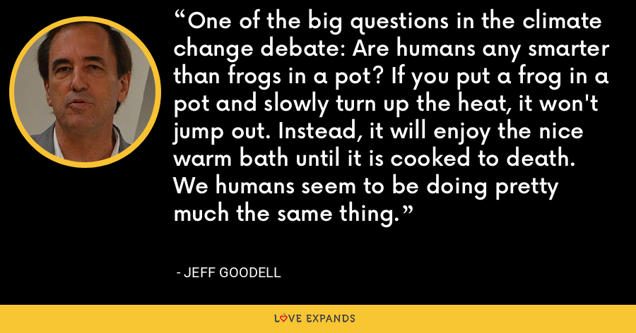 One of the big questions in the climate change debate: Are humans any smarter than frogs in a pot? If you put a frog in a pot and slowly turn up the heat, it won't jump out. Instead, it will enjoy the nice warm bath until it is cooked to death. We humans seem to be doing pretty much the same thing. - Jeff Goodell