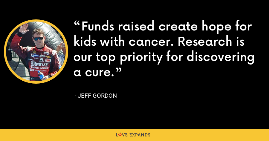 Funds raised create hope for kids with cancer. Research is our top priority for discovering a cure. - Jeff Gordon