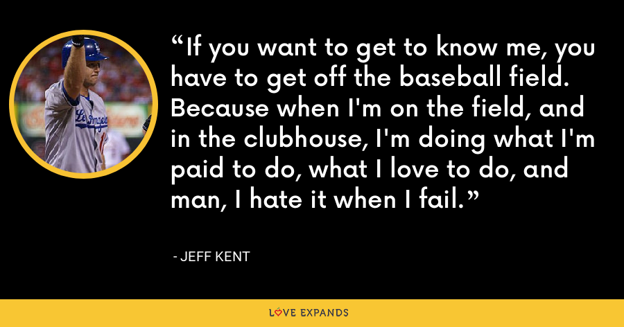 If you want to get to know me, you have to get off the baseball field. Because when I'm on the field, and in the clubhouse, I'm doing what I'm paid to do, what I love to do, and man, I hate it when I fail. - Jeff Kent