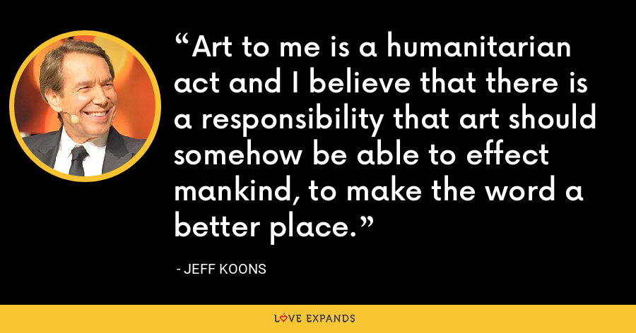 Art to me is a humanitarian act and I believe that there is a responsibility that art should somehow be able to effect mankind, to make the word a better place. - Jeff Koons