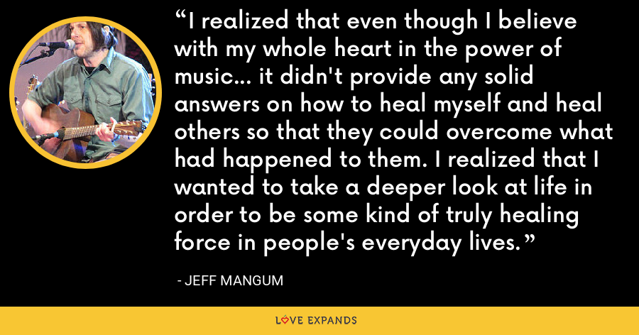 I realized that even though I believe with my whole heart in the power of music... it didn't provide any solid answers on how to heal myself and heal others so that they could overcome what had happened to them. I realized that I wanted to take a deeper look at life in order to be some kind of truly healing force in people's everyday lives. - Jeff Mangum