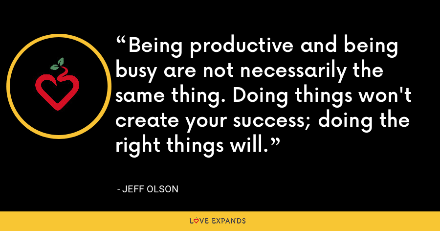 Being productive and being busy are not necessarily the same thing. Doing things won't create your success; doing the right things will. - Jeff Olson