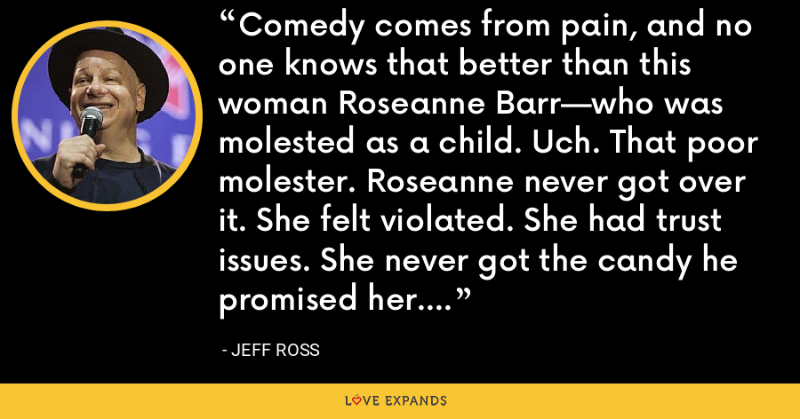 Comedy comes from pain, and no one knows that better than this woman Roseanne Barr—who was molested as a child. Uch. That poor molester. Roseanne never got over it. She felt violated. She had trust issues. She never got the candy he promised her. - Jeff Ross