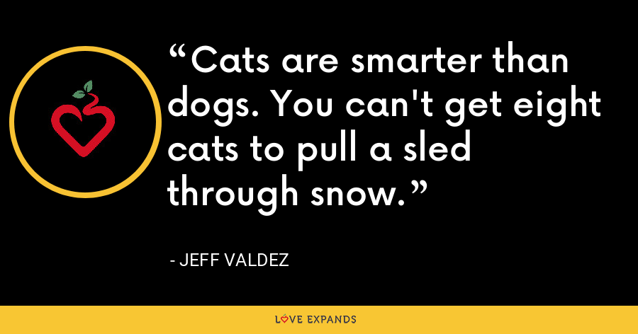 Cats are smarter than dogs. You can't get eight cats to pull a sled through snow. - Jeff Valdez