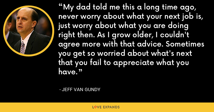 My dad told me this a long time ago, never worry about what your next job is, just worry about what you are doing right then. As I grow older, I couldn't agree more with that advice. Sometimes you get so worried about what's next that you fail to appreciate what you have. - Jeff Van Gundy
