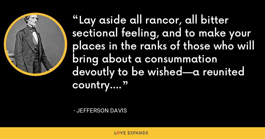 Lay aside all rancor, all bitter sectional feeling, and to make your places in the ranks of those who will bring about a consummation devoutly to be wished—a reunited country. - Jefferson Davis