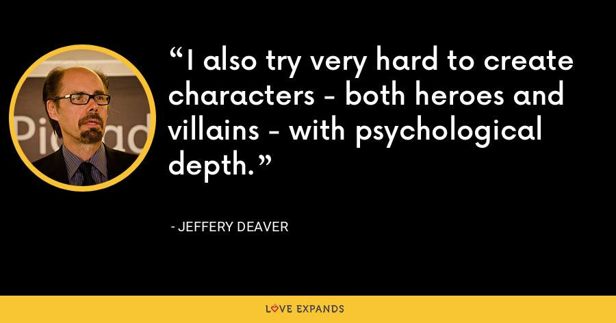I also try very hard to create characters - both heroes and villains - with psychological depth. - Jeffery Deaver