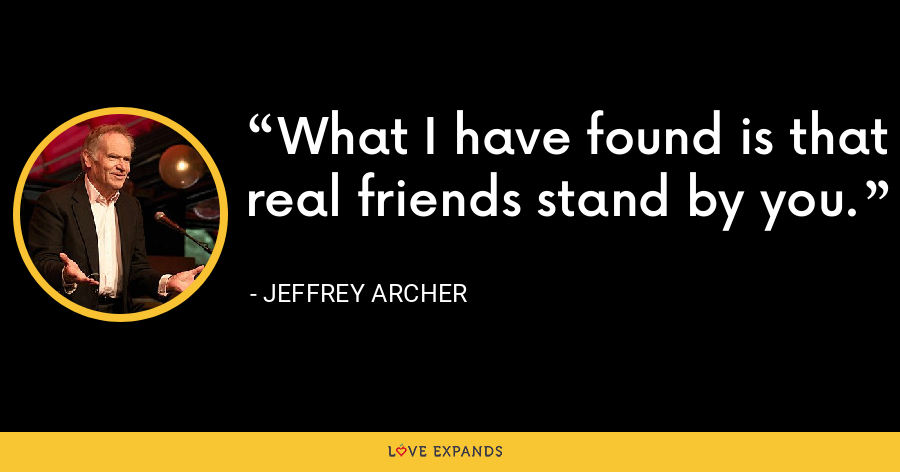 What I have found is that real friends stand by you. - Jeffrey Archer