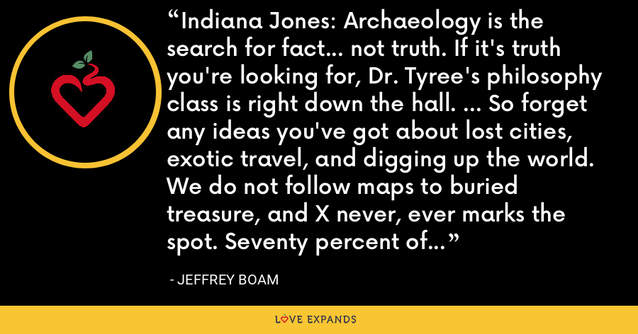 Indiana Jones: Archaeology is the search for fact... not truth. If it's truth you're looking for, Dr. Tyree's philosophy class is right down the hall. ... So forget any ideas you've got about lost cities, exotic travel, and digging up the world. We do not follow maps to buried treasure, and X never, ever marks the spot. Seventy percent of all archaeology is done in the library. Research. Reading. - Jeffrey Boam