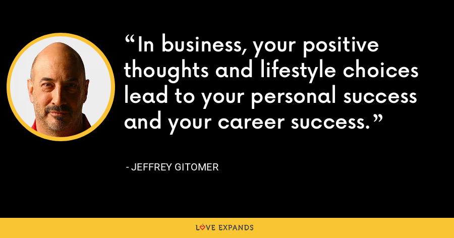 In business, your positive thoughts and lifestyle choices lead to your personal success and your career success. - Jeffrey Gitomer