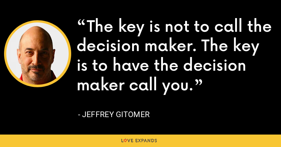 The key is not to call the decision maker. The key is to have the decision maker call you. - Jeffrey Gitomer