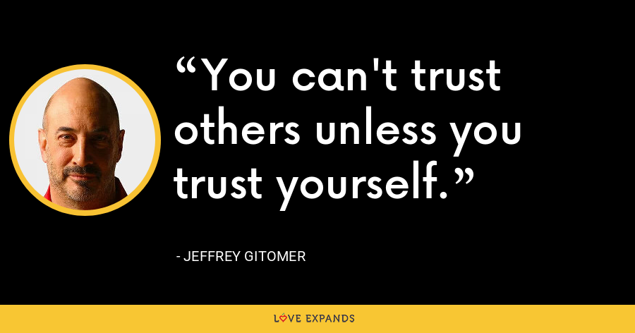 You can't trust others unless you trust yourself. - Jeffrey Gitomer