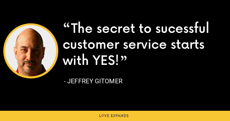 The secret to sucessful customer service starts with YES! - Jeffrey Gitomer
