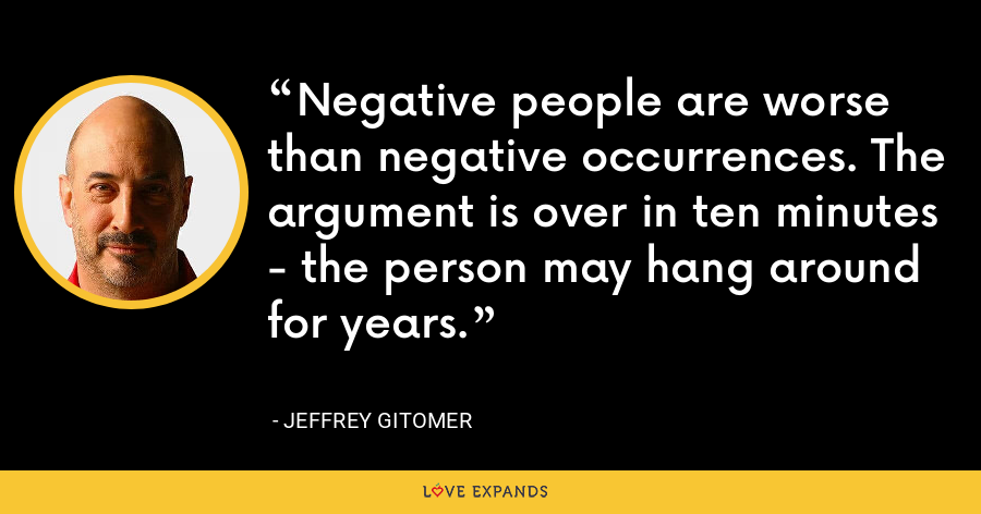 Negative people are worse than negative occurrences. The argument is over in ten minutes - the person may hang around for years. - Jeffrey Gitomer