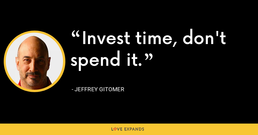 Invest time, don't spend it. - Jeffrey Gitomer