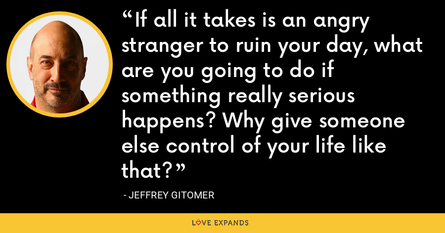 If all it takes is an angry stranger to ruin your day, what are you going to do if something really serious happens? Why give someone else control of your life like that? - Jeffrey Gitomer
