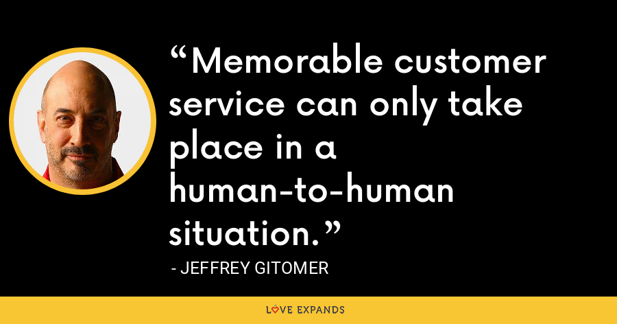Memorable customer service can only take place in a human-to-human situation. - Jeffrey Gitomer