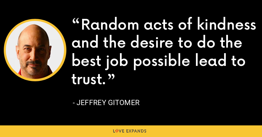 Random acts of kindness and the desire to do the best job possible lead to trust. - Jeffrey Gitomer