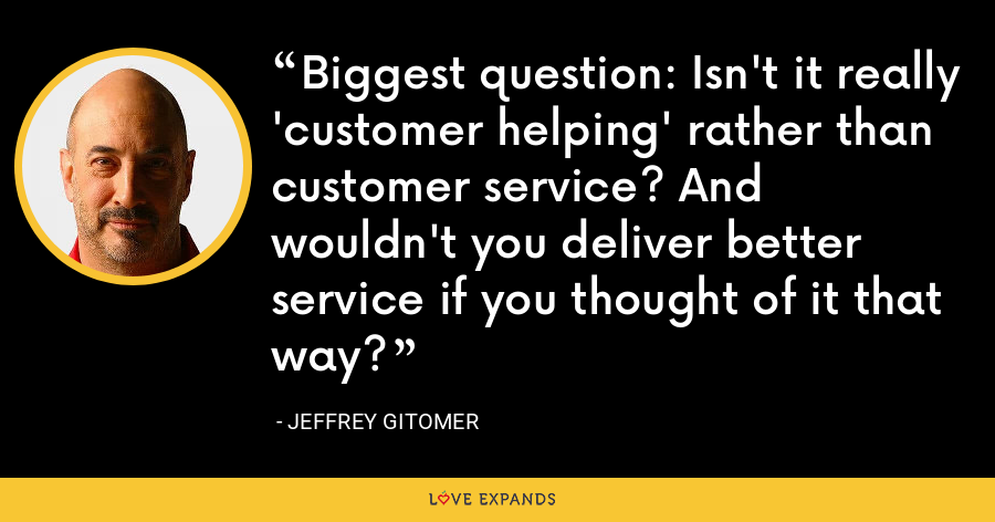 Biggest question: Isn't it really 'customer helping' rather than customer service? And wouldn't you deliver better service if you thought of it that way? - Jeffrey Gitomer