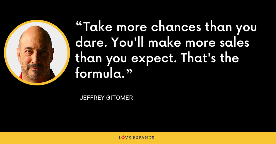 Take more chances than you dare. You'll make more sales than you expect. That's the formula. - Jeffrey Gitomer