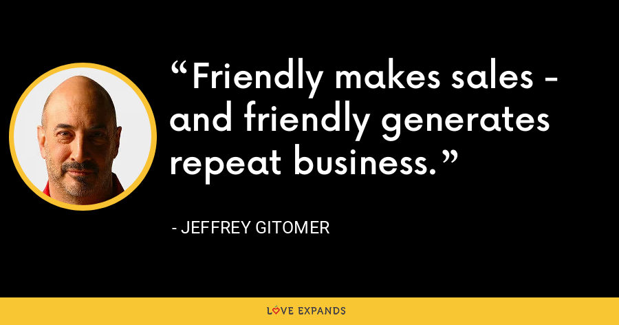 Friendly makes sales - and friendly generates repeat business. - Jeffrey Gitomer