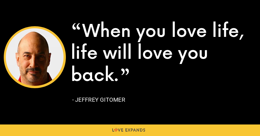 When you love life, life will love you back. - Jeffrey Gitomer