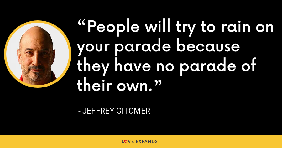 People will try to rain on your parade because they have no parade of their own. - Jeffrey Gitomer