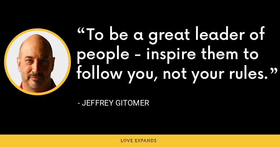 To be a great leader of people - inspire them to follow you, not your rules. - Jeffrey Gitomer