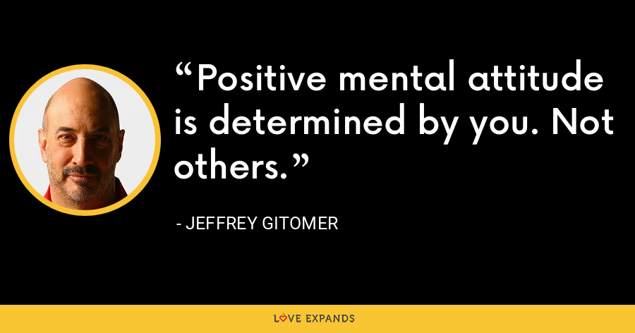 Positive mental attitude is determined by you. Not others. - Jeffrey Gitomer