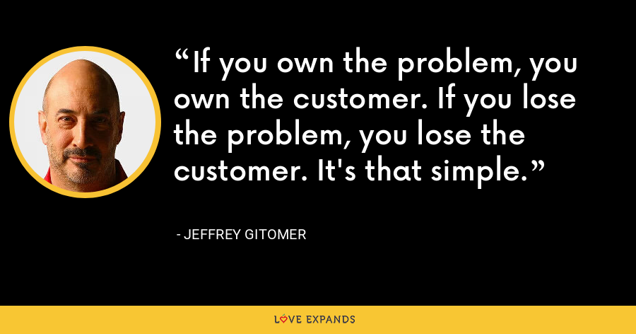 If you own the problem, you own the customer. If you lose the problem, you lose the customer. It's that simple. - Jeffrey Gitomer