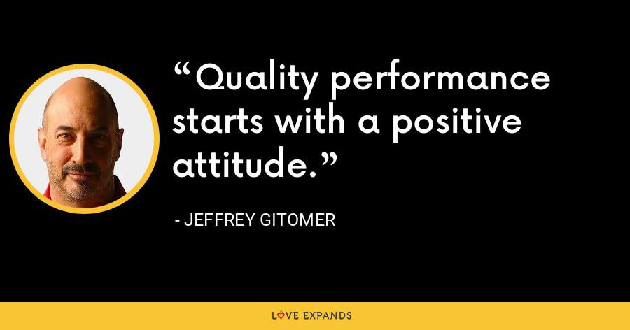 Quality performance starts with a positive attitude. - Jeffrey Gitomer