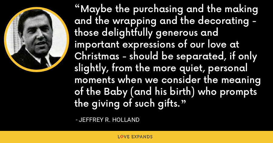 Maybe the purchasing and the making and the wrapping and the decorating - those delightfully generous and important expressions of our love at Christmas - should be separated, if only slightly, from the more quiet, personal moments when we consider the meaning of the Baby (and his birth) who prompts the giving of such gifts. - Jeffrey R. Holland