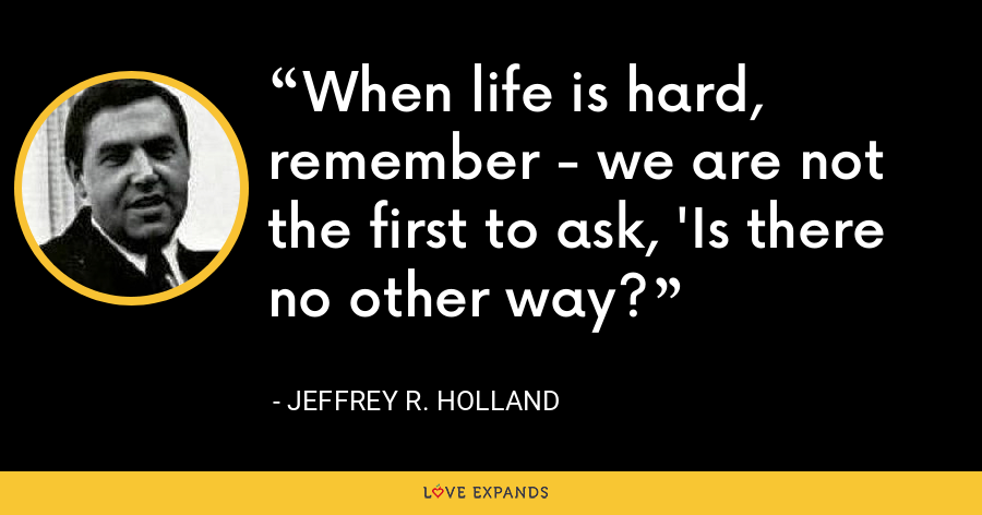When life is hard, remember - we are not the first to ask, 'Is there no other way? - Jeffrey R. Holland