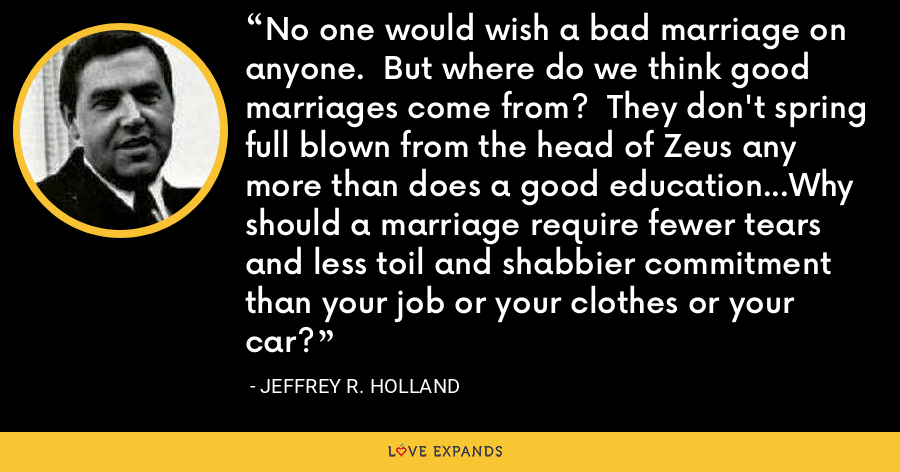 No one would wish a bad marriage on anyone.  But where do we think good marriages come from?  They don't spring full blown from the head of Zeus any more than does a good education...Why should a marriage require fewer tears and less toil and shabbier commitment than your job or your clothes or your car? - Jeffrey R. Holland
