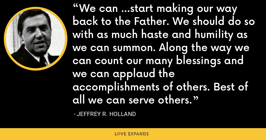 We can ...start making our way back to the Father. We should do so with as much haste and humility as we can summon. Along the way we can count our many blessings and we can applaud the accomplishments of others. Best of all we can serve others. - Jeffrey R. Holland