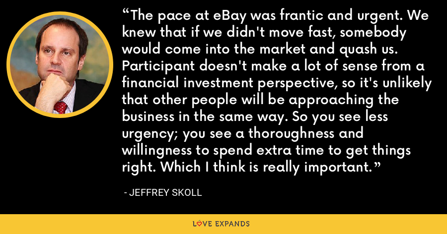 The pace at eBay was frantic and urgent. We knew that if we didn't move fast, somebody would come into the market and quash us. Participant doesn't make a lot of sense from a financial investment perspective, so it's unlikely that other people will be approaching the business in the same way. So you see less urgency; you see a thoroughness and willingness to spend extra time to get things right. Which I think is really important. - Jeffrey Skoll
