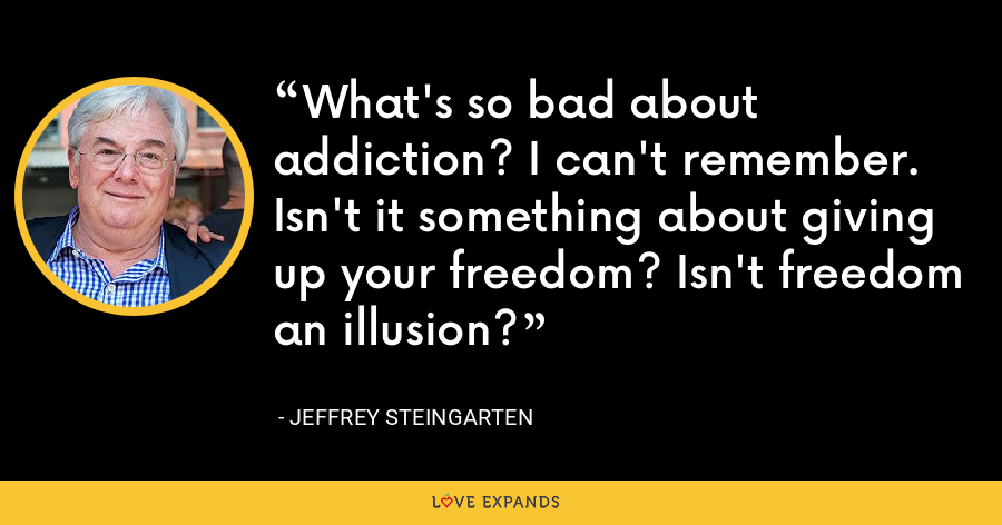 What's so bad about addiction? I can't remember. Isn't it something about giving up your freedom? Isn't freedom an illusion? - Jeffrey Steingarten