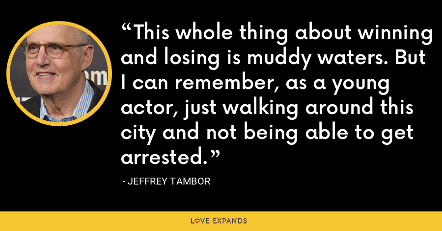 This whole thing about winning and losing is muddy waters. But I can remember, as a young actor, just walking around this city and not being able to get arrested. - Jeffrey Tambor