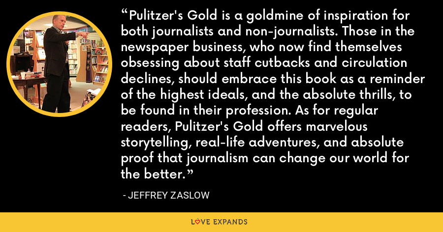 Pulitzer's Gold is a goldmine of inspiration for both journalists and non-journalists. Those in the newspaper business, who now find themselves obsessing about staff cutbacks and circulation declines, should embrace this book as a reminder of the highest ideals, and the absolute thrills, to be found in their profession. As for regular readers, Pulitzer's Gold offers marvelous storytelling, real-life adventures, and absolute proof that journalism can change our world for the better. - Jeffrey Zaslow